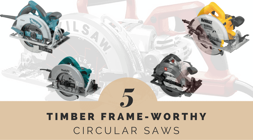 Best 725 Inch Circular Saws In 2017 For Timber Framing Timber