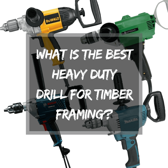 What Is the Best Heavy Duty Drill For Timber Framing